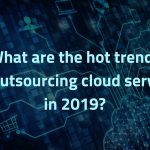 What are the hot trends for outsourcing cloud services in 2019?